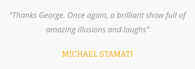 """Thanks George. Once again, a brilliant show full of amazing illusions and laughs""  MICHAEL STAMATI"