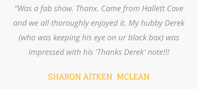 """Was a fab show. Thanx. Came from Hallett Cove and we all thoroughly enjoyed it. My hubby Derek (who was keeping his eye on ur black box) was impressed with his 'Thanks Derek' note!!!  SHARON AITKEN  MCLEAN"