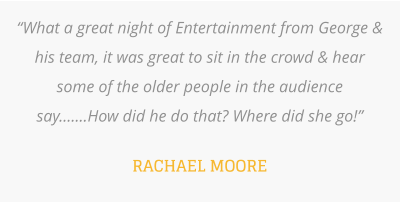 """What a great night of Entertainment from George & his team, it was great to sit in the crowd & hear some of the older people in the audience say.......How did he do that? Where did she go!""  RACHAEL MOORE"