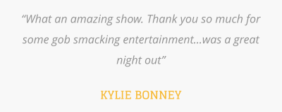 """What an amazing show. Thank you so much for some gob smacking entertainment...was a great night out""  KYLIE BONNEY"