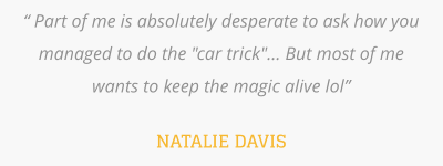 """ Part of me is absolutely desperate to ask how you managed to do the ""car trick""... But most of me wants to keep the magic alive lol""   NATALIE DAVIS"