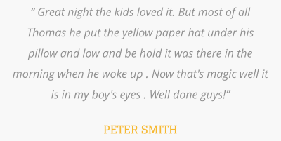 """ Great night the kids loved it. But most of all Thomas he put the yellow paper hat under his pillow and low and be hold it was there in the morning when he woke up . Now that's magic well it is in my boy's eyes . Well done guys!""  PETER SMITH"