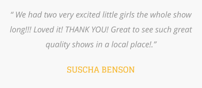 """ We had two very excited little girls the whole show long!!! Loved it! THANK YOU! Great to see such great quality shows in a local place!.""   SUSCHA BENSON"