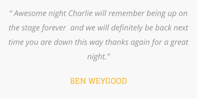 """ Awesome night Charlie will remember being up on the stage forever  and we will definitely be back next time you are down this way thanks again for a great night.""  BEN WEYGOOD"