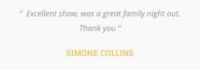 """  Excellent show, was a great family night out. Thank you ""  SIMONE COLLINS"