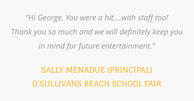 """Hi George, You were a hit....with staff too!  Thank you so much and we will definitely keep you in mind for future entertainment.""   SALLY MENADUE (PRINCIPAL) O'SULLIVANS BEACH SCHOOL FAIR"