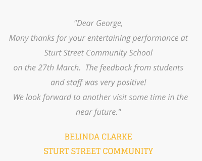 """Dear George,  Many thanks for your entertaining performance at Sturt Street Community School  on the 27th March.  The feedback from students and staff was very positive!   We look forward to another visit some time in the near future.""  BELINDA CLARKE STURT STREET COMMUNITY"