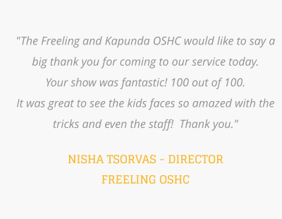 """The Freeling and Kapunda OSHC would like to say a big thank you for coming to our service today.   Your show was fantastic! 100 out of 100.  It was great to see the kids faces so amazed with the tricks and even the staff!  Thank you.""  NISHA TSORVAS - DIRECTOR FREELING OSHC"