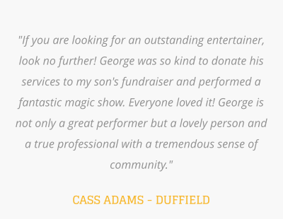 """If you are looking for an outstanding entertainer, look no further! George was so kind to donate his services to my son's fundraiser and performed a fantastic magic show. Everyone loved it! George is not only a great performer but a lovely person and a true professional with a tremendous sense of community.""   CASS ADAMS - DUFFIELD"