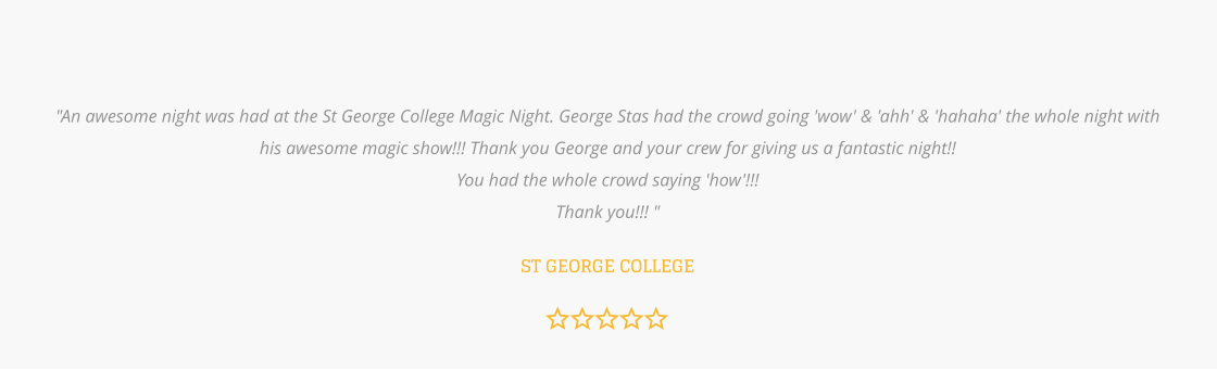 """An awesome night was had at the St George College Magic Night. George Stas had the crowd going 'wow' & 'ahh' & 'hahaha' the whole night with his awesome magic show!!! Thank you George and your crew for giving us a fantastic night!!  You had the whole crowd saying 'how'!!!  Thank you!!! ""  ST GEORGE COLLEGE"
