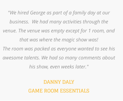"""We hired George as part of a family day at our business.  We had many activities through the venue. The venue was empty except for 1 room, and that was where the magic show was!   The room was packed as everyone wanted to see his awesome talents. We had so many comments about his show, even weeks later.""    DANNY DALY GAME ROOM ESSENTIALS"