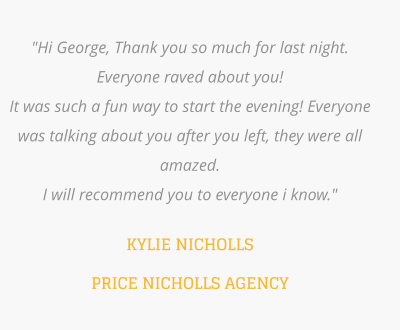 """Hi George, Thank you so much for last night. Everyone raved about you! It was such a fun way to start the evening! Everyone was talking about you after you left, they were all amazed. I will recommend you to everyone i know.""  KYLIE NICHOLLS PRICE NICHOLLS AGENCY"