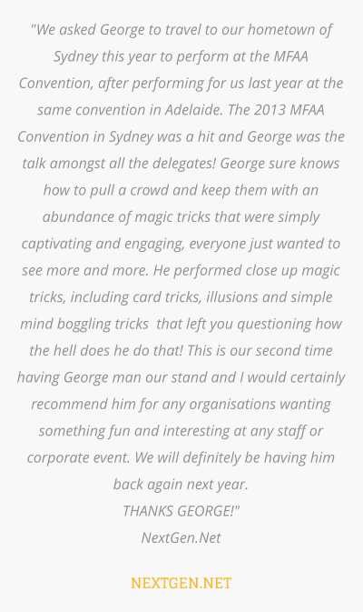 """We asked George to travel to our hometown of Sydney this year to perform at the MFAA Convention, after performing for us last year at the same convention in Adelaide. The 2013 MFAA Convention in Sydney was a hit and George was the talk amongst all the delegates! George sure knows how to pull a crowd and keep them with an abundance of magic tricks that were simply captivating and engaging, everyone just wanted to see more and more. He performed close up magic tricks, including card tricks, illusions and simple mind boggling tricks  that left you questioning how the hell does he do that! This is our second time having George man our stand and I would certainly recommend him for any organisations wanting something fun and interesting at any staff or corporate event. We will definitely be having him back again next year.  THANKS GEORGE!"" NextGen.Net  NEXTGEN.NET"