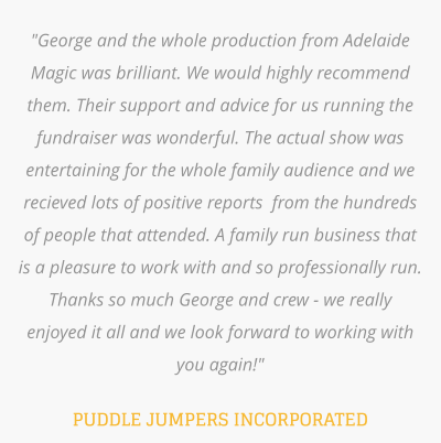 """George and the whole production from Adelaide Magic was brilliant. We would highly recommend them. Their support and advice for us running the fundraiser was wonderful. The actual show was entertaining for the whole family audience and we recieved lots of positive reports  from the hundreds of people that attended. A family run business that is a pleasure to work with and so professionally run.  Thanks so much George and crew - we really enjoyed it all and we look forward to working with you again!""  PUDDLE JUMPERS INCORPORATED"
